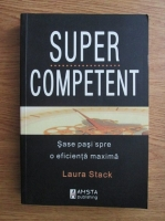 Anticariat: Laura Stack - Super competent. Sase pasi spre o eficienta maxima