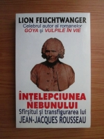 Lion Feuchtwanger - Intelepciunea nebunului. Sfarsitul si transfigurarea lui Jean-Jack Rousseau