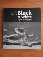 Anticariat: Michael Freeman - The complete guide to black and white. Digital Photography