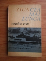 Cornelius Ryan - Ziua cea mai lunga. 6 iunie 1944