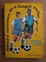 Anticariat: Ghoerghe Radulescu, Alexandru Firescu, N. Opris - Fotbalul craiovean de-a lungul anilor