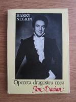Anticariat: Harry Negrin - Opereta, dragostea mea. Ion Dacian