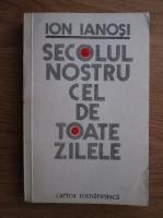Anticariat: Ion Ianosi - Secolul nostru cel de toate zilele
