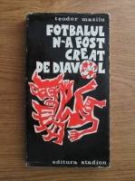 Anticariat: Teodor Mazilu - Fotbalul n-a fost creat de diavol
