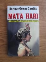 Enrique Gomez Carrillo - Mata Hari. Misterele dansatoarei spion