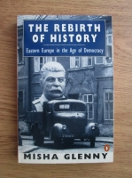 Misha Glenny - The rebirth of history. Eastern Europe in the age of democracy