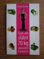 Anticariat: Monica Ramirez - Cum am slabit 70 kg mancand 6 mese/zi