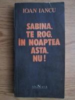 Anticariat: Ioan Iancu - Sabina, te rog, in noaptea asta, nu!