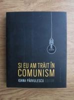 Ioana Parvulescu - Si eu am trait in comunism