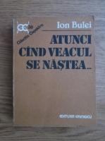 Anticariat: Ion Bulei - Atunci cand veacul se nastea