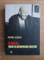 Anticariat: Petre Tutea - Omul. Tratat de antropologie crestina