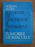 Adrian Aldea - Elemente de diagnostic si tratament in tumorile stomacului