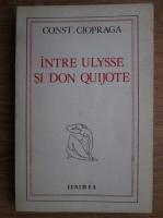 Constantin Ciopraga - Intre Ulise si Don Quijote
