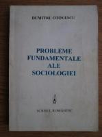 Dumitru Otovescu - Probleme fundamentale ale sociologiei