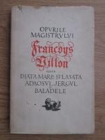 Francois Villon - Opurile magistrului Francois Villon adica Diata mare si Lasata, Adaosul, Jergul si Baladele