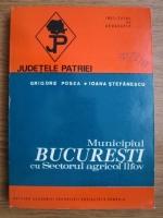 Anticariat: Grigore Posea, Ioana Stefanescu - Municipiul Bucuresti cu sectorul agricol Ilfov