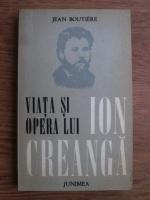 Jean Boutiere - Viata si opera lui Ion Creanga (urmate de documente epistolare privind volumul)