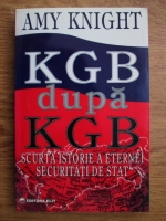 Amy Knight - KGB dupa KGB. Scurta istorie a eternei securitati de stat