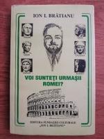 Anticariat: Ion I. Bratianu - Voi sunteti urmasii Romei?