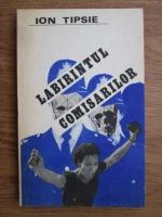 Ion Tipsie - Labirintul comisarilor