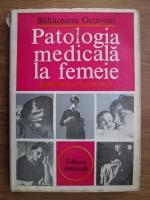 Anticariat: Octavian Baltaceanu - Patologia medicala la femeie