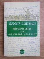 Vladimir Dumitrescu - Marturisirile unui criminal politic