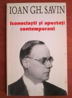 Anticariat: Ioan Gh. Savin - Iconoclasti si apostanti contemporani