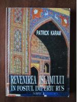 Patrick Karam - Revenirea islamului in fostul imperiu rus