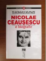 Thomas Kunze - Nicolae Ceausescu. O biografie