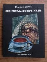 Anticariat: Eduard Jurist - Subiecte de conversatie