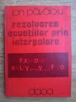 Anticariat: Ion Pavaloiu - Rezolvarea ecuatiilor prin interpolare