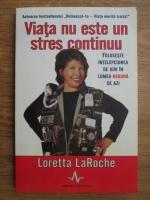 Anticariat: Loretta LaRoche - Viata nu este un stres continuu. Foloseste intelepciunea de ieri in lumea nebuna de azi
