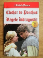 Michel Zevaco - Clother de Ponthus, volumul 2. Regele indragostit