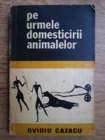 Anticariat: Ovidiu Cazacu - Pe urmele domesticirii animalelor