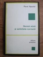 Anticariat: Pavel Apostol - Norma etica si activitate normata