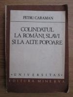 Anticariat: Petru Caraman - Colindatul la romani, slavi si la alte popare