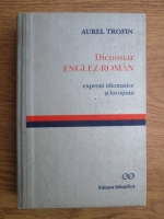 Aurel Trofin - Dictionar englez-roman. Expresii idiomatice si locutiuni