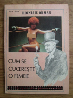 Anticariat: Dionisie Orman - Cum se cucereste o femeie