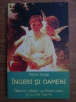 Felicia Tonita - Ingeri si oameni. Despre relatia cu Dumnezeu si cu noi insine