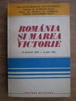Anticariat: Ilie Ceausescu, Florian Tuca, Mihail E. Ionescu, Alesandru Dutu - Romania si marea victorie. O contributie de seama la infrangerea fascismului 23 august 1944-12 mai 1945