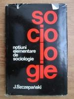 Anticariat: Jan Szczepanski - Notiuni elementare de sociologie