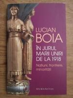Anticariat: Lucian Boia - In jurul marii uniri de la 1918, natiuni, frontiere, minoritati
