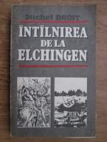 Anticariat: Michel Droit - Intalnirea de la Elchingen. Singur la parinti
