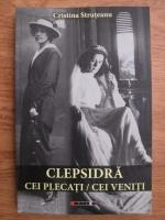 Cristina Struteanu - Clepsidra. Cei plecati, cei veniti