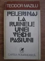 Anticariat: Teodor Mazilu - Pelerinaj la ruinele unei vechi pasiuni. Iubiri contemporane