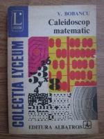 V. Bobancu - Caleidoscop matematic