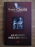Anticariat: Ioan Chirila - Ar fi fost prea frumos
