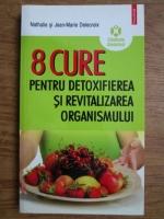 Anticariat: Nathalie Delecroix, Jean Marie Delecroix - 8 cure pentru detoxifierea si revitalizarea organismului