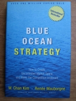 Anticariat: W. Chan Kim, Renee Mauborgne - Blue ocean strategy, how to create uncontested market space and make the competition irrelevant