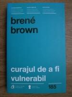Anticariat: Brene Brown - Curajul de a fi vulnerabil. Schimba felul in care traiesti, iubesti, educi si conduci